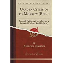 Garden Cities of to-Morrow (Being: Second Edition of to-Morrow a Peaceful Path to Real Reform) (Classic Reprint) by Ebenezer Howard (2015-11-26)