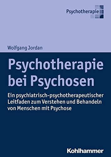 Psychotherapie bei Psychosen: Ein psychiatrisch-psychotherapeutischer Leitfaden zum Verstehen und Behandeln von Menschen mit Psychose