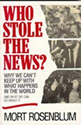 Who Stole the News?: Why We Can't Keep Up With What Happens in the World and What We Can Do About It by Mort Rosenblum (1995-04-03)