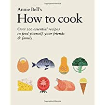 How to Cook: 200 Essential Recipes for Life by Annie Bell (2015-09-03)