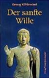 Der sanfte Wille: Vom Gedachten zum Denken, vom Gefühlten zum Fühlen, vom Gewollten zum Willen