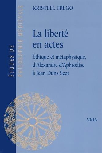 La liberté en actes: Éthique et métaphysique d'Alexandre d'Aphrodise à Jean Duns Scot