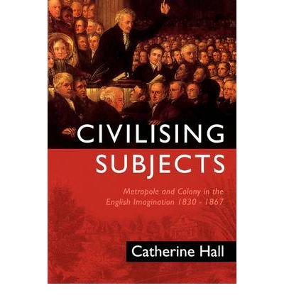 [(Civilizing Subjects: Metropole and Colony in the English Imagination 1830-1867)] [Author: Catherine Hall] published on (April, 2002)