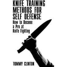 Knife Training Methods for Self Defense: How to Become a Pro at Knife Fighting: (Self-Defense, Self Protection) (English Edition)
