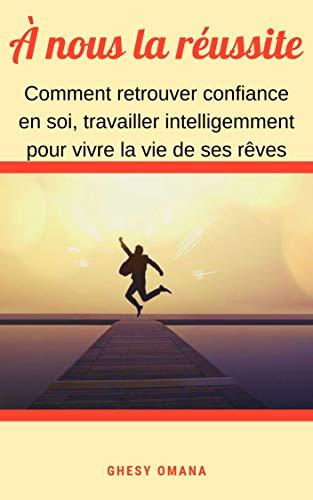 Couverture du livre À nous la réussite ( livre de développement personnel): Comment retrouver confiance en soi, travailler intelligemment pour vivre la vie de ses rêves