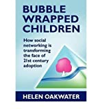 [(Bubble Wrapped Children - How Social Networking is Transforming the Face of 21st Century Adoption)] [Author: Helen Oakwater] published on (January, 2012)