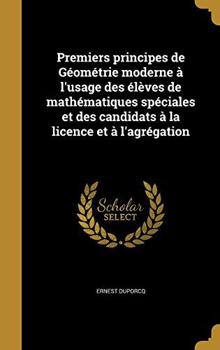 Premiers Principes de Geometrie Moderne A L'Usage Des Eleves de Mathematiques Speciales Et Des Candidats a la Licence Et A L'Agregation