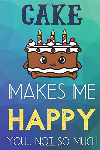 Cake Makes Me Happy You Not So Much: Funny Cute Journal and Notebook for Boys Girls Men and Women of All Ages. Lined Paper Note Book.