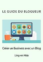 Le Guide du Blogueur: Vivre de sa passion avec un blog