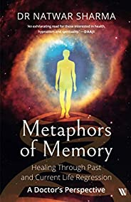 Metaphors of Memory: Healing Through Past and Current Life Regression A Doctor's Perspec