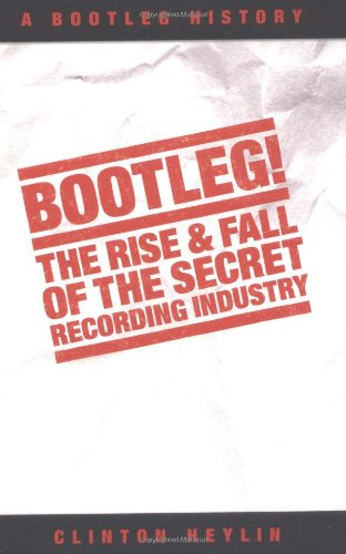 Bootleg!: The Rise & Fall of the Secret Recording Industry: The Rise and Fall of the Secret Recording Industry