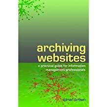 [(Archiving Websites: A Practical Guide for Information Management Professionals )] [Author: Adrian Brown] [Sep-2006]
