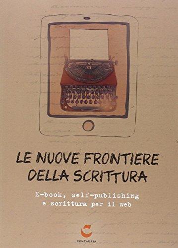 Le nuove frontiere della scrittura. E-book, self-publishing e scrittura per il web di Aa.Vv.
