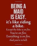 Being a Maid is Easy. Its like riding a bike. Except the bike is on fire. Youre on fire. Everything is on fire. And your