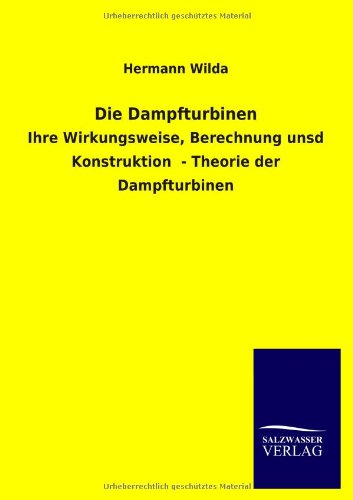 Die Dampfturbinen: Ihre Wirkungsweise, Berechnung unsd Konstruktion  - Theorie der Dampfturbinen