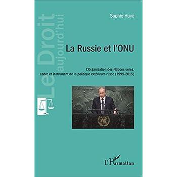 La Russie et l'ONU: L'Organisation des Nations unies, cadre et instrument de la politique extérieure russe (1999-2015)