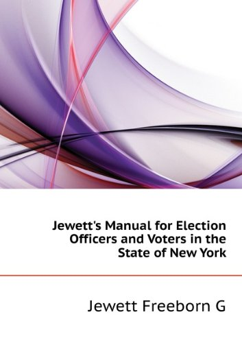 Jewett's Manual for election officers and voters in the state of New York: complete with amendments to date : also provisions of the Penal code, . to elections and elective offices : with ann par Freeborn G. Jewett