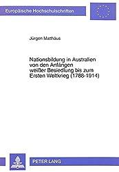 Nationsbildung in Australien von den Anfängen weisser Besiedlung bis zum Ersten Weltkrieg (1788-1914) (Europäische Hochschulschriften. Reihe 3, Geschichte und ihre Hilfswissenschaften)
