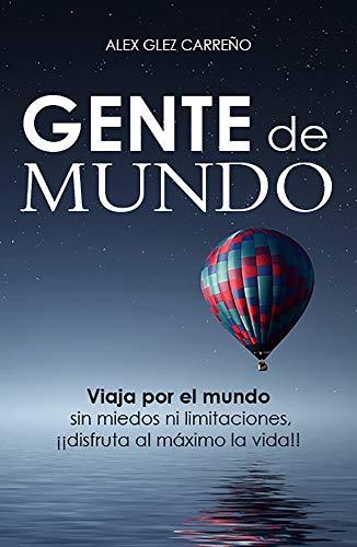 Gente de Mundo: Viaja por el mundo sin miedos ni limitaciones, !!!disfruta al máximo la vida!!! por Alex Glez Carreño