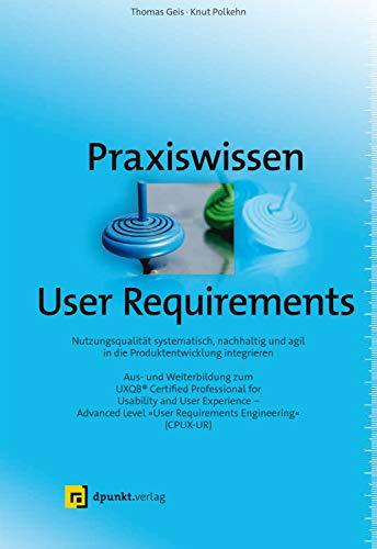 """Praxiswissen User Requirements: Nutzungsqualität systematisch, nachhaltig und agil in die Produktentwicklung integrieren – Aus- und Weiterbildung zum ... """"User Requirements Engineering"""" (CPUX-UR)"""