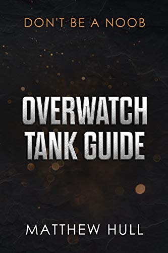 Overwatch Tank Guide: A Guide To Better Gaming (English Edition)