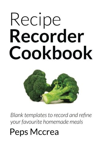 Recipe Recorder Cookbook: Blank templates to record and refine your favourite homemade meals (Self-improvement Series)