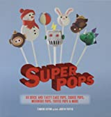 Super Pops: 60 Quick and Tasty Cake Pops, Cookie Pops, Meringue Pops, Toffee Pops, & More