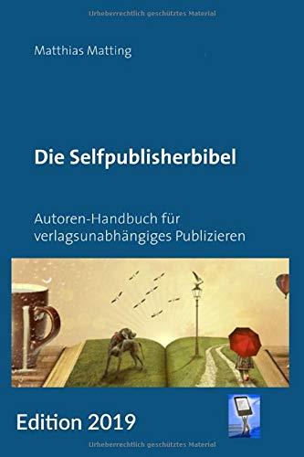 Die Selfpublisherbibel: Autoren-Handbuch für verlagsunabhängiges Publizieren. Ausgabe 2019