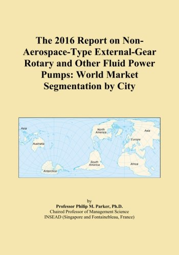 The 2016 Report on Non-Aerospace-Type External-Gear Rotary and Other Fluid Power Pumps: World Market Segmentation by City -