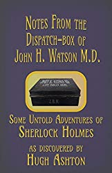Notes from the Dispatch-Box of John H. Watson M.D.: Some Untold Adventures of Sherlock Holmes