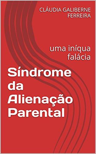 Síndrome da Alienação Parental: uma iníqua falácia (Portuguese Edition) por CLÁUDIA GALIBERNE FERREIRA