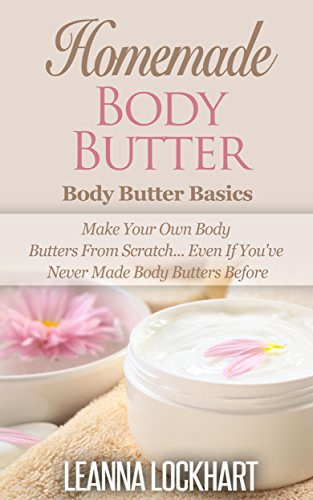 Homemade Body Butter: Body Butter Basics: Make Your Own Body Butters From Scratch... Even If You've Never Made Body Butters Before (DIY Beauty Collection Book 3) (English Edition)
