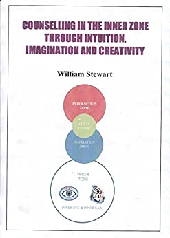 COUNSELLING IN THE INNER ZONE THROUGH INTUITION, IMAGINATION AND CREATIVITY by [STEWART, WILLIAM]