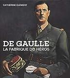 De Gaulle : La fabrique du héros