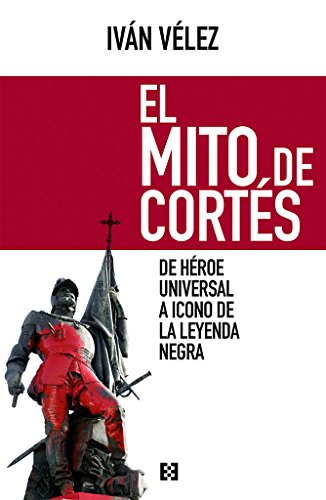 El Mito De Cortes. De Heroe Universal A Icono Leyenda Negra (Nuevo Ensayo) por IVAN VELEZ