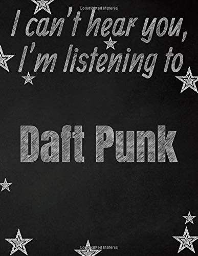 I can't hear you, I'm listening to Daft Punk creative writing lined notebook: Promoting band fandom and music creativity through writing...one day at a time