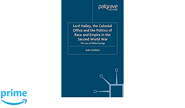 lord hailey the colonial office and politics of race and empire in the second world war wolton suke