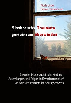 Missbrauchs-Traumata gemeinsam überwinden: Sexueller Missbrauch in der Kindheit - Auswirkungen und Folgen im Erwachsenenalter - Die Rolle des Partners im Heilungsprozess