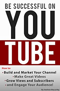 Be Successful on YouTube: How to Build and Market Your Channel, Make Great Videos, Grow Views and Subscribers, and Engage Your Audience by [Macarthy, Andrew]