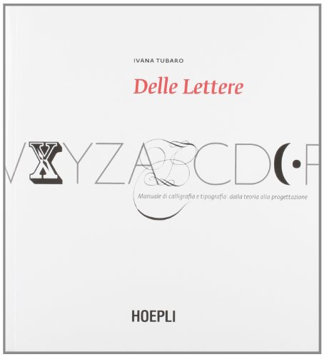 Delle lettere. Manuale di calligrafia e tipografia: dalla teoria alla progettazione