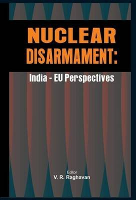 [Nuclear Disarmament: India -EU Perspectives] (By: V. R. Raghavan) [published: July, 2011]