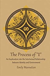 The Process of I: An Exploration into the Intertwined Relationship between Identity and Environment by Emily Maroutian (2012-04-22)