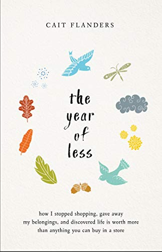 The Year of Less: How I Stopped Shopping, Gave Away My Belongings, and Discovered Life is Worth More Than Anything You Can Buy in a Store (English Edition) por Cait Flanders