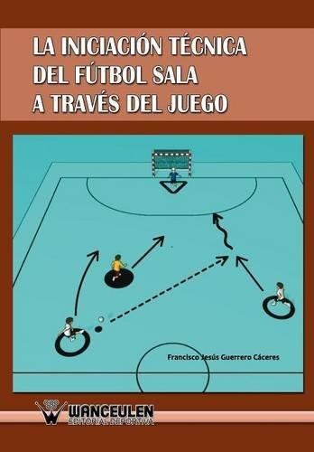 Iniciación Al Fútbol Sala A Través Del Juego por Francisco Jesús Guerrero Caceres