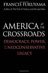 America at the Crossroads: Democracy, Power, and the Neoconservative Legacy by Francis Fukuyama