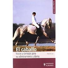 El caballo. Trucos y consejos para su adiestramiento y doma (El caballo práctico)