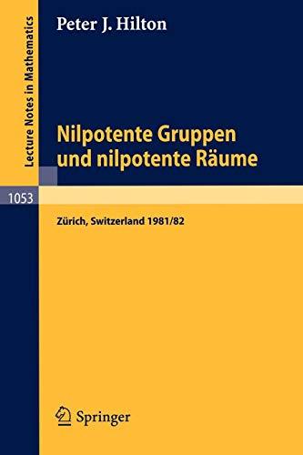 Nilpotente Gruppen und nilpotente Räume: Nachdiplomvorlesung gehalten am Mathematik-Departement ETH Zürich 1981/82 (Lecture Notes in Mathematics (1053), Band 1053)