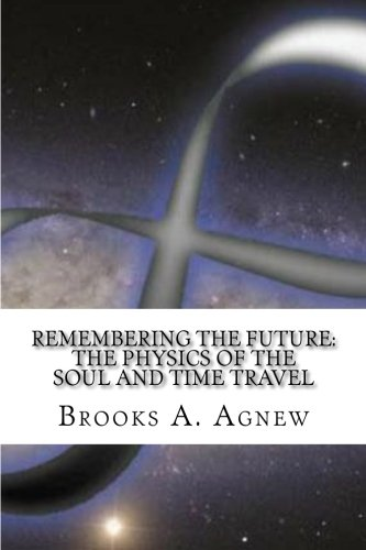 Remembering The Future The Physics Of The Soul And Time Travel