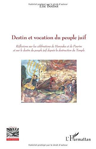 Destin et vocation du peuple juif: Réflexions sur les célébrations de Hanouka et de Pourim et sur le destin du peuple juif depuis la destruction du Temple par Elie Botbol