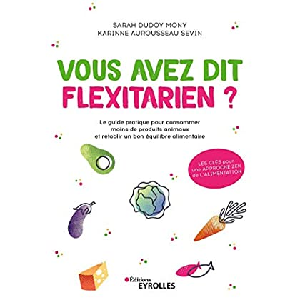 Vous avez dit flexitarien ?: Le guide pratique pour consommer moins de produits animaux et rétablir un bon équilibre alimentaire